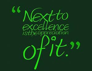 Next to excellence is the appreciation of it.