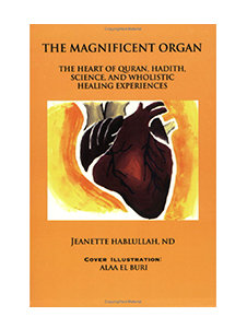 The Magnificent Organ: The Heart of Quran, Hadith, Science by Jeanette Hablullah