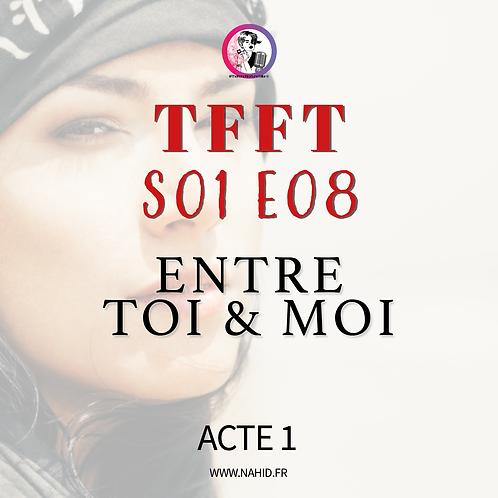 """S01 E08 (ACTE 1) """"Entre toi et moi""""   Les Archives #TFFT"""