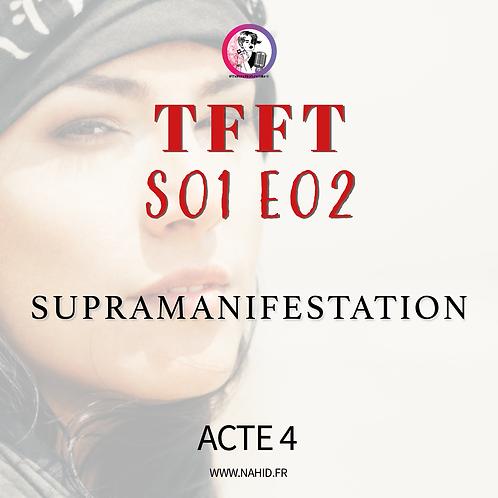 "S01 E02 (ACTE 4) ""Supramanifestation"" | Les Archives #TFFT"