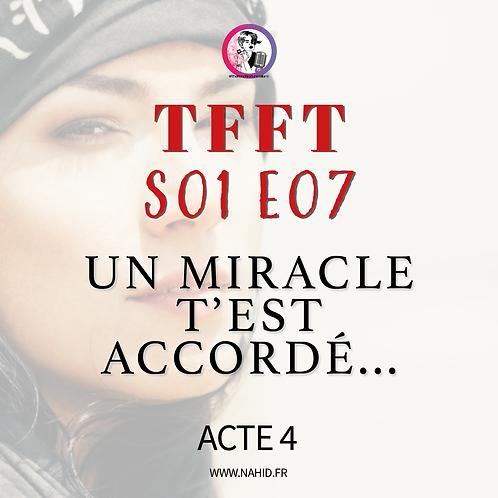 """S01 E07 (ACTE 4) """"Un miracle t'est accordé""""   Les Archives #TFFT"""