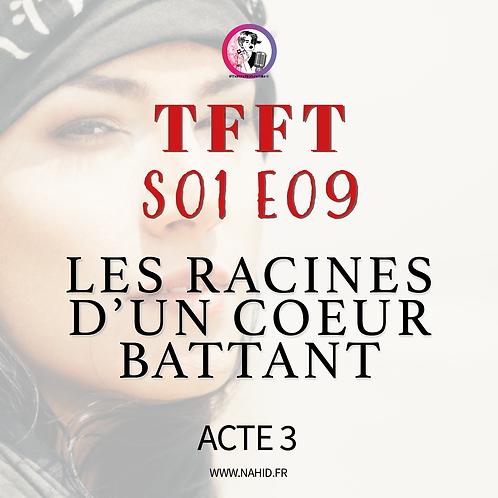 """S01 E09 (ACTE 3) """"Les racines d'un coeur battant""""   Les Archives #TFFT"""