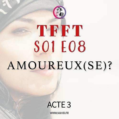 """S01 E08 (ACTE 3) """"Amoureux(se)?""""   Les Archives #TFFT"""