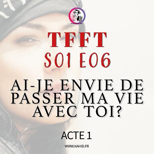 """S01 E06 (ACTE 1) """"Ai-je envie de passer ma vie avec toi?""""   Les Archives #TFFT"""
