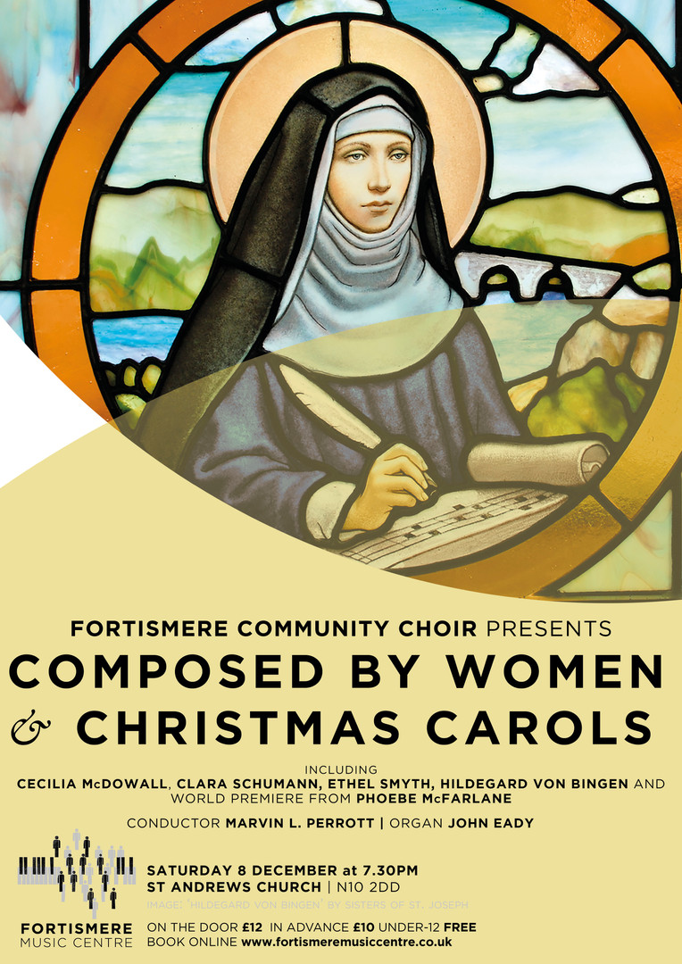 Christmas 2018 - Composed by Women & Christmas Carols Programme:  HILDEGARD VON BINGEN - O quam mirabilis est CLARA SCHUMANN - Abendfeier in Venedig FRANZ GRUBER, arr. DAVID WILLCOCKS - Stille nacht PHOEBE McFARLANE - Women's Rights (world premiere of piece commissioned for Fortismere Community Choir) ETHEL SMYTH - March of the women Irish carol, arr. DAVID WILLCOCKS - Angelus ad virginem CECILIA McDOWALL - Ave maris stella ROSEPHANYE POWELL - Glory Hallelujah to duh newbo'n King plus a selection of carols for audience and choir Soloists:  Jenny Poirier Linda Hooper Buz Loveday Sue Morrison Claire Murdoch Musical Director: Marvin L. Perrott  Piano / organ: John Eady