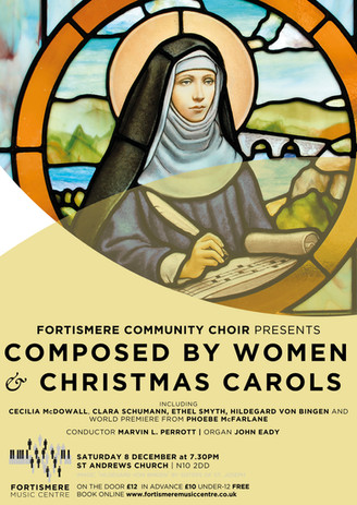 Christmas 2018 - Composed by Women & Christmas Carols Programme:  HILDEGARD VON BINGEN - O quam mirabilis est CLARA SCHUMANN - Abendfeier in Venedig FRANZ GRUBER, arr. DAVID WILLCOCKS - Stille nacht PHOEBE McFARLANE - Women's Rights (world premiere of piece commissioned for Fortismere Community Choir) ETHEL SMYTH - March of the women Irish carol, arr. DAVID WILLCOCKS - Angelus ad virginem CECILIA McDOWALL - Ave maris stella ROSEPHANYE POWELL - Glory Hallelujah to duh newbo'n King plus a selection of carols for audience and choir Soloists:  Jenny Poirier Linda Hooper Buz Loveday Sue Morrison Claire Murdoch Musical Director: Marvin L. Perrott  Piano / organ: John Eady