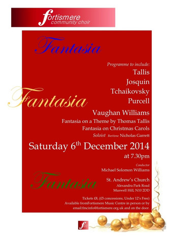 Christmas 2014 - Fantasia Programme:  JOSQUIN DES PREZ - Ave Maria TALLIS - O Nata Lux TALLIS - A New Commandment PURCELL - Fantasia no. 2 for Strings PURCELL - Fantasia upon One Note TCHAIKOVSKY - Cherubic Hymn TALLIS - Archbishop Parker Psalter no. 3 VAUGHAN WILLIAMS - Fantasia on a Theme by Thomas Tallis VAUGHAN WILLIAMS - Fantasia for Christmas Carols Soloist: Nicholas Garrett - baritone  Musical director: Michael Solomon Williams  Accompanied by Leo Fordham and the Fortismere Community Orchestra.
