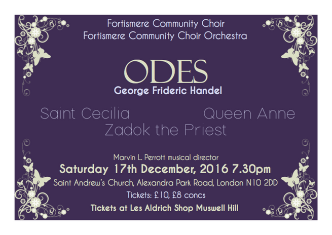 Christmas 2016 - Handel Odes Programme:  HANDEL - Ode for St Cecilia's Day HANDEL - Ode for the Birthday of Queen Anne HANDEL - Zadok the Priest Soloists:  Elise Lefay – soprano Manuela Schütte – mezzo soprano Alex Aldren – tenor Thomas Kennedy – bass Musical director: Marvin L. Perrott  Accompanied by John Eady (organ) and the Fortismere Community Choir Orchestra