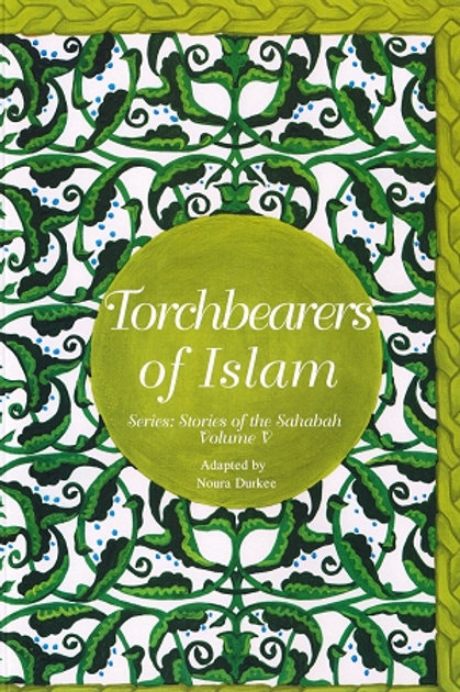 TORCHBEARERS OF ISLAM VOL 5: STORIES OF THE SAHABAH (THE COMPANIONS)