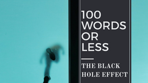 100 WORDS OR LESS: The Black Hole Effect