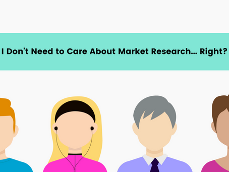 I Don't Need to Care About Market Research….Right?