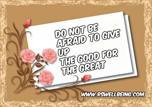 do not be afraid to give up the good for the great