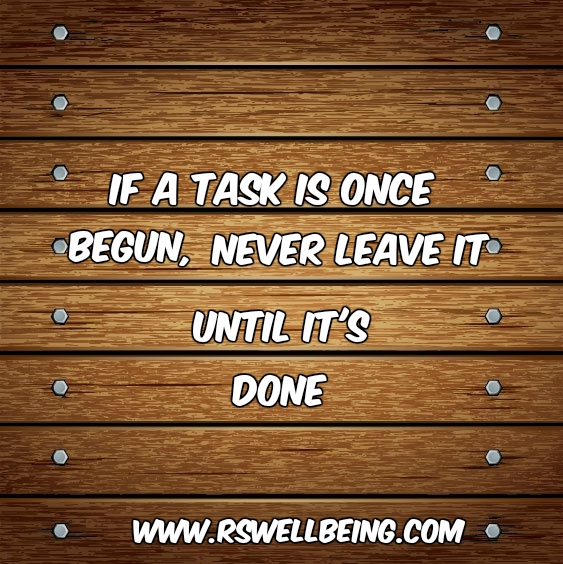 if a task is once begun, never leave it until it's done
