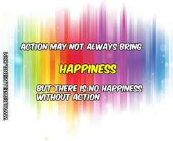 ACTION MAY NOT ALWAYS BRING HAPPINESS