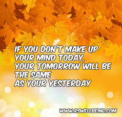 IF YOU DON'T MAKE UP YOUR MIND TODAY.