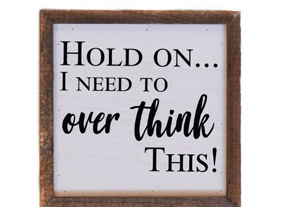 6X6 Hold on....Over Think This! Sign