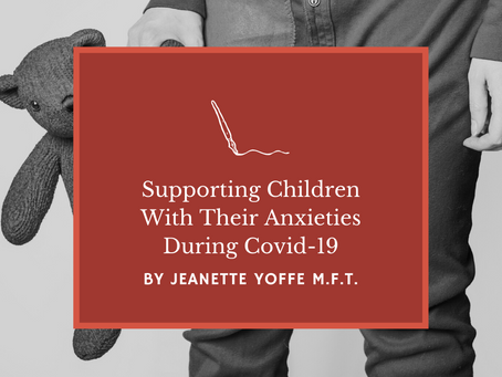 Supporting Children With Their Anxieties during the Covid-19 Pandemic by Jeanette Yoffe M.F.T.