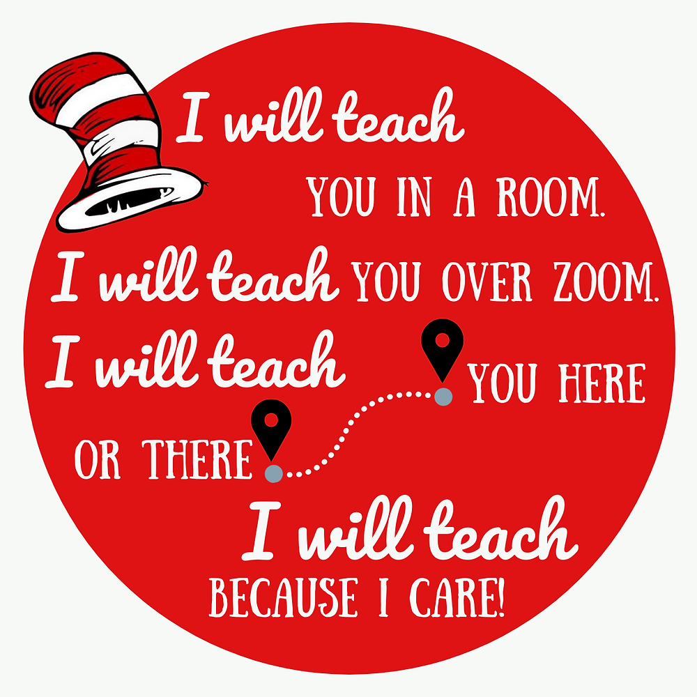 Red circle with white writing that reads: I will teach you in a room.  I will teach you over Zoom.  I will teach you here or there.  I will teach because I care!