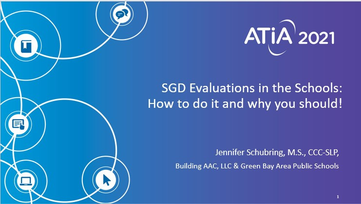 Screenshot of title slide from the presentation.  Background color is blue and purple. Image has swirls with icons in the circles.  Text reads: ATIA 2021, SGD Evaluations in the Schools: How to do it and why you should! Jennifer Schubring, M..S., CCC-SLP, Building AAC, LLC & Green Bay Area Public Schools