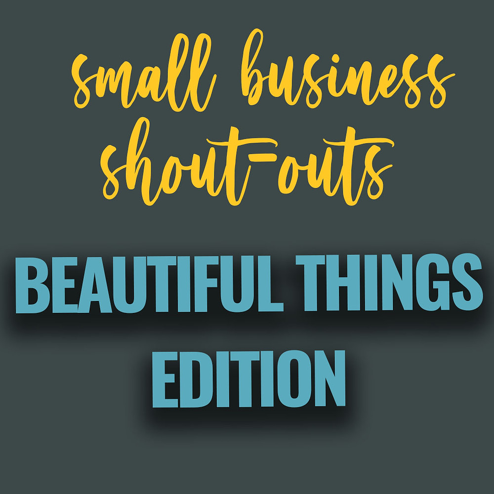 Small Business Shout Outs Beautiful Things Edition