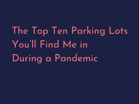 The Top Ten Parking Lots You'll Find Me in During a Pandemic