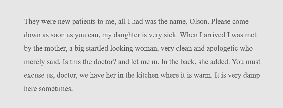 (This passage is all one paragraph with no quotation marks. They were new patients to me, all I had was the name, Olson. Please come down as soon as you can, my daughter is very sick. When  I arrived I was met by the mother, a big startled looking woman, very clean and apologetic who merely said, Is this the doctor? and let me in. In the back, she added. You must excuse us, doctor, we have her in the kitchen where it is warm. It is very damp here sometimes.