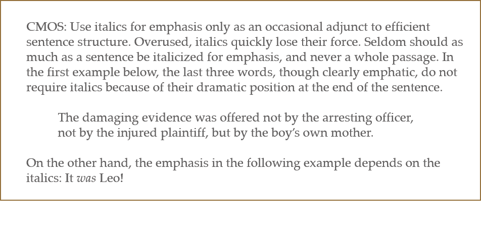 CMOS: Use italics for emphasis only as an occasional adjunct to efficient sentence structure. Overused, italics quickly lose their force. Seldom should as much as a sentence be italicized for emphasis, and never a whole passage. In the first example below, the last three words, though clearly emphatic, do not require italics because of their dramatic position at the end of the sentence. The damaging evidence was offered not by the arresting officer, not by the injured plaintiff, but by the boy's own mother. On the other hand, the emphasis in the following example depends on the italics: It was Leo!