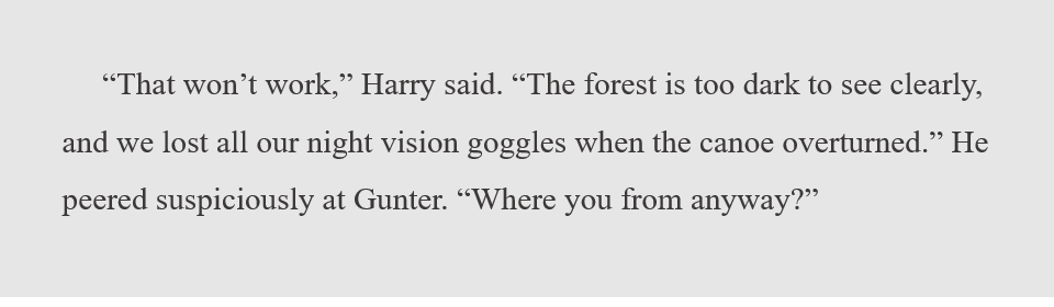 """""""That won't work,"""" Harry said. """"The forest is too dark to see clearly, and we lost all our night vision goggles when the canoe overturned."""" He peered suspiciously at Gunter. """"Where you from anyway?"""""""