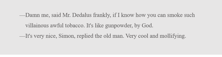 (This dialogue starts with an em dash.) Damn me, said Mr. Dedalus frankly, if I know how you can smoke such villainous awful tobacco. It's like gunpowder, by God. (This next line also starts with an em dash.) It's very nice, Simon, replied the old man. Very cool and mollifying.