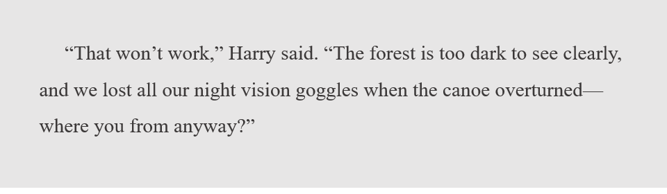 """""""That won't work,"""" Harry said. """"The forest is too dark to see clearly, and we lost all our night vision goggles when the canoe overturned--where you from anyway?"""""""