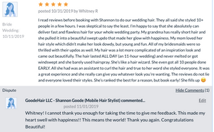 star rating posted 10/31/2019 I read reviews before booking with Shannon to do our wedding hair. They all said she styled 10+ people in a few hours. I was skeptical to say the least. I'm happy to say that she absolutely can deliver fast and flawless hair for your whole wedding party. My grandma has really short hair and she pulled it into a beautiful swept updo that made her glow with happiness. My mom loved her hair style which didn't make her look dowdy, but young and fun. All of my bridesmaids were so thrilled with their updos as well. My hair was a lot more complicated of an inspiration look and came out beautifully. The hair lasted ALL DAY (an 11-hour wedding) and never melted or got windswept and she barely used hairspray. She's like a hair wizard. She even got all 10 people done EARLY. All she had was an assistant to curl the hair and true to her word she styled everyone. It was a great experience and she really can give you whatever look you're wanting. The reviews do not lie and everyone loved their styles. She's ranked the best for a reason, but book early! She fills up 😊
