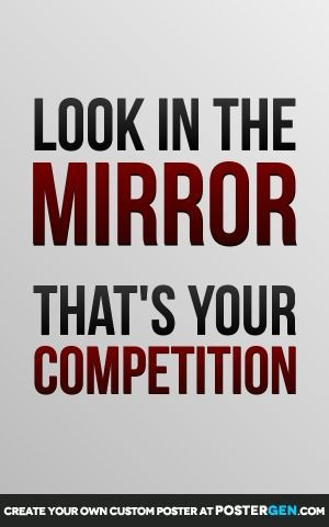 Look in the mirror thats your compettion quote