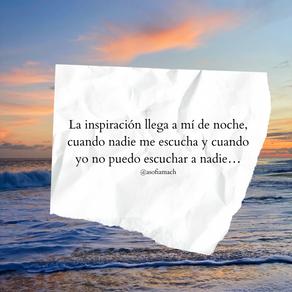 La inspiración llega a mí de noche, cuando nadie me escucha y cuando yo no puedo escuchar a nadie…