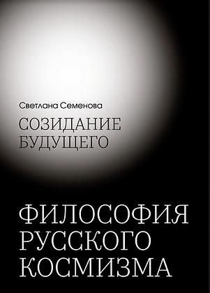 Семёнова С. Созидание будущего. Философия Русского Космизма