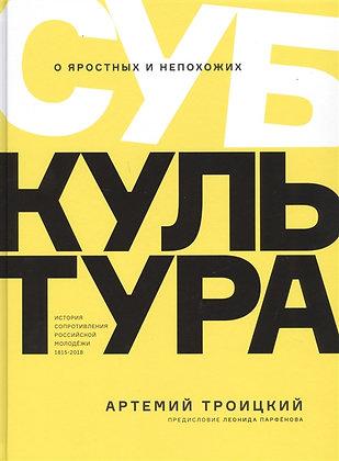 Троицкий А. Субкультура. История сопротивления российской молодежи 1815-2018