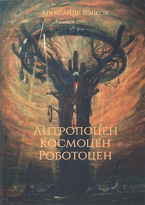 Волков А. Антропоцен, Космоцен, Роботоцен