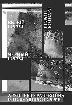Ротбард Ш. Белый город, Черный город. Архитектура и война в Тель-Авиве и Яффе