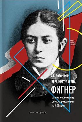 Воронихин А. Вера Фигнер: Взгляд на женщину русской революции из ХХI века