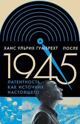 Гумбрехт Х. После 1945. Латентность как источник настоящего