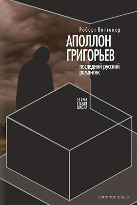 Виттакер Р. Последний русский романтик: Аполлон Григорьев (1822–1864)