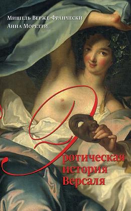 Верже-Франчески М., Моретти А.  Эротическая история Версаля (1661–1789)