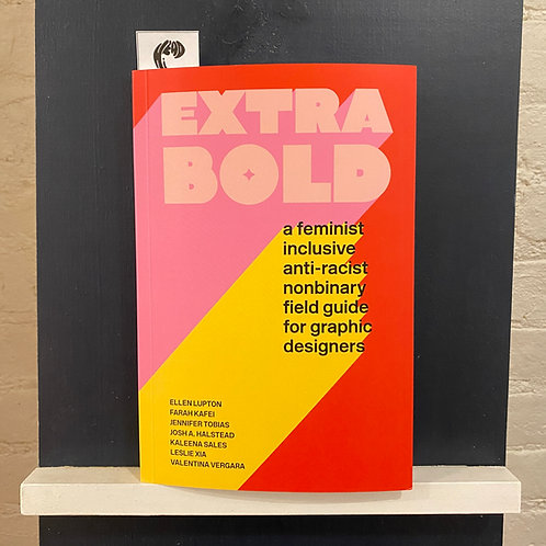 Extra Bold: A Feminist, Inclusive, Anti-Racist, Nonbinary Field Guide for Graphi