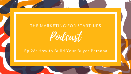Marketing for Startups Podcast, Ep 26: How to Build You Buyer Persona