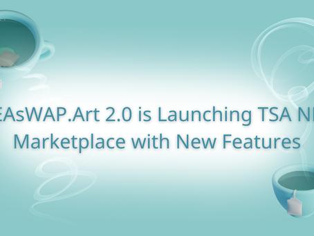 TEAsWAP.Art 2.0 is Launching TSA NFT Marketplace with New Features!