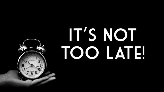 It's Never to Late!