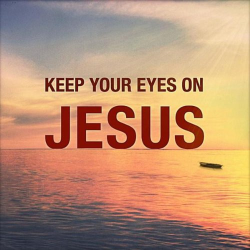 Keep Your Eyes on Jesus!