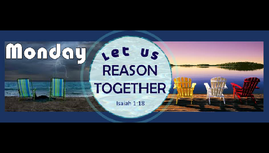 Monday 'Let Us Reason Together'