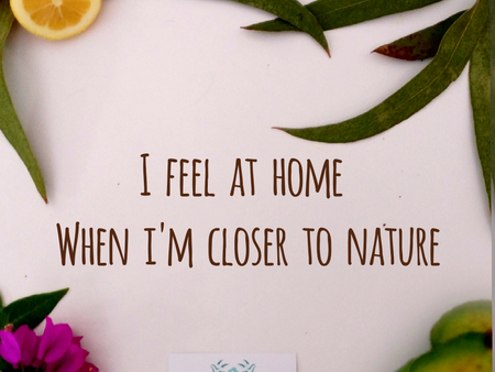 I feel at home when I am closer to nature