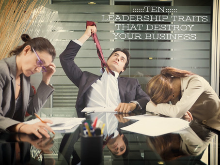 10 LEADERSHIP TRAITS THAT DESTROY YOUR BUSINESS