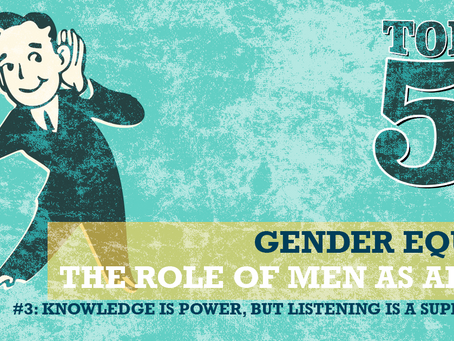 THE ROLE OF MEN AS ALLIES: #3 KNOWLEDGE IS POWER, BUT LISTENING IS A SUPERPOWER